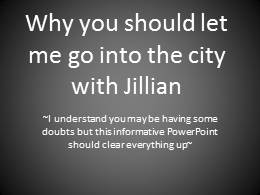 Why you should let me go into the city with jillian
